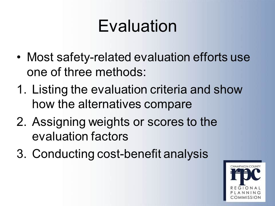 Evaluation Most safety-related evaluation efforts use one of three methods: 1.Listing the evaluation criteria and show how the alternatives compare 2.Assigning weights or scores to the evaluation factors 3.Conducting cost-benefit analysis
