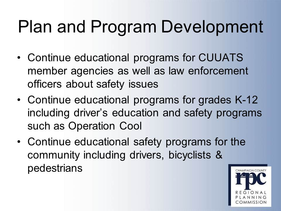 Plan and Program Development Continue educational programs for CUUATS member agencies as well as law enforcement officers about safety issues Continue educational programs for grades K-12 including driver's education and safety programs such as Operation Cool Continue educational safety programs for the community including drivers, bicyclists & pedestrians