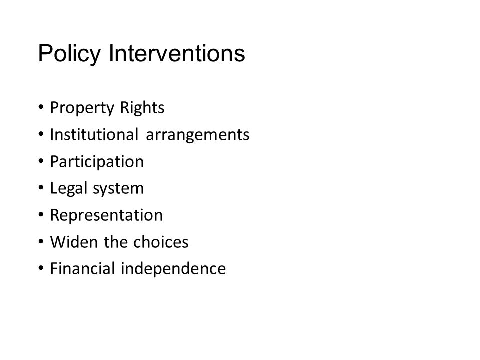 Policy Interventions Property Rights Institutional arrangements Participation Legal system Representation Widen the choices Financial independence