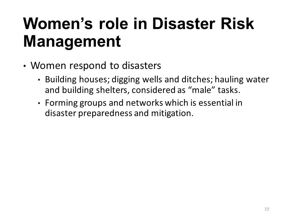 19 Women's role in Disaster Risk Management Women respond to disasters Building houses; digging wells and ditches; hauling water and building shelters