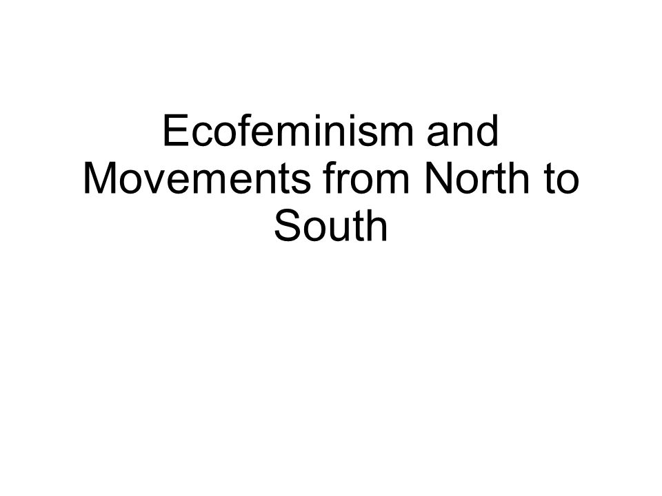 Outline Concept of Ecofeminism and its movement Women and the Environment: Is there a connection.