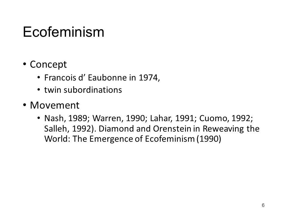 Ecofeminism Concept Francois d' Eaubonne in 1974, twin subordinations Movement Nash, 1989; Warren, 1990; Lahar, 1991; Cuomo, 1992; Salleh, 1992). Diam