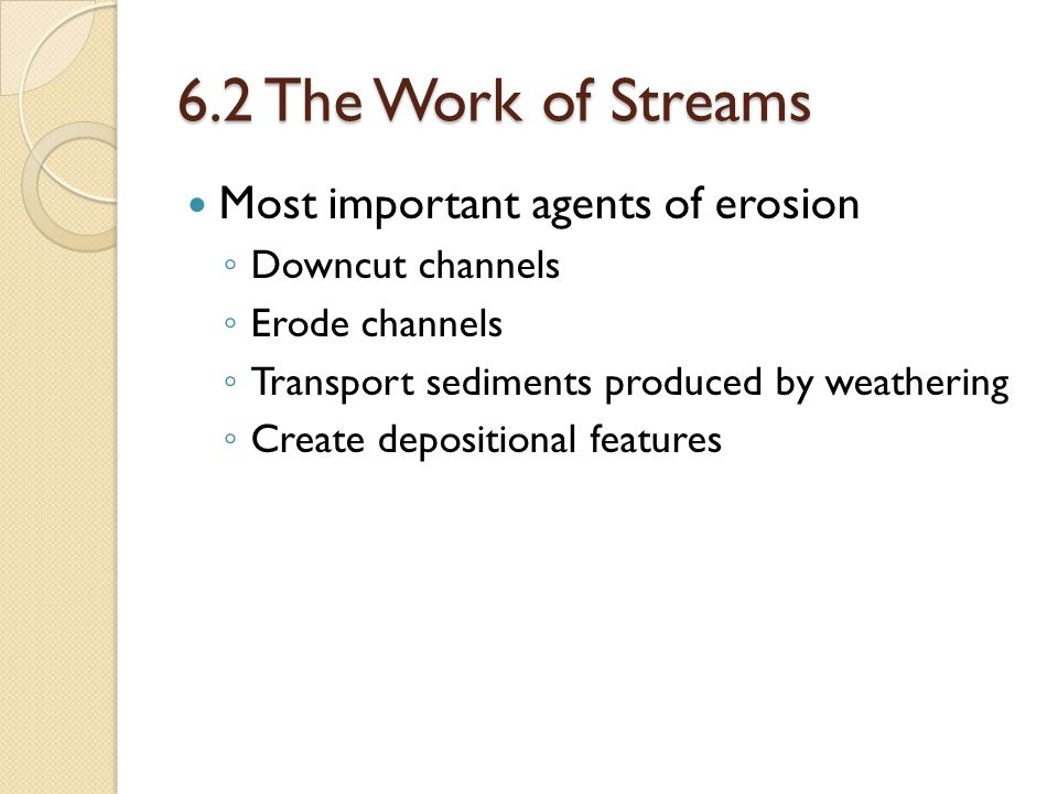 6.2 The Work of Streams Most important agents of erosion ◦ Downcut channels ◦ Erode channels ◦ Transport sediments produced by weathering ◦ Create depositional features