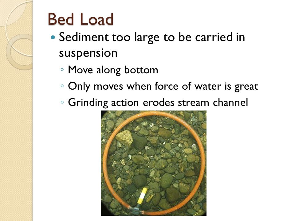 Bed Load Sediment too large to be carried in suspension ◦ Move along bottom ◦ Only moves when force of water is great ◦ Grinding action erodes stream channel