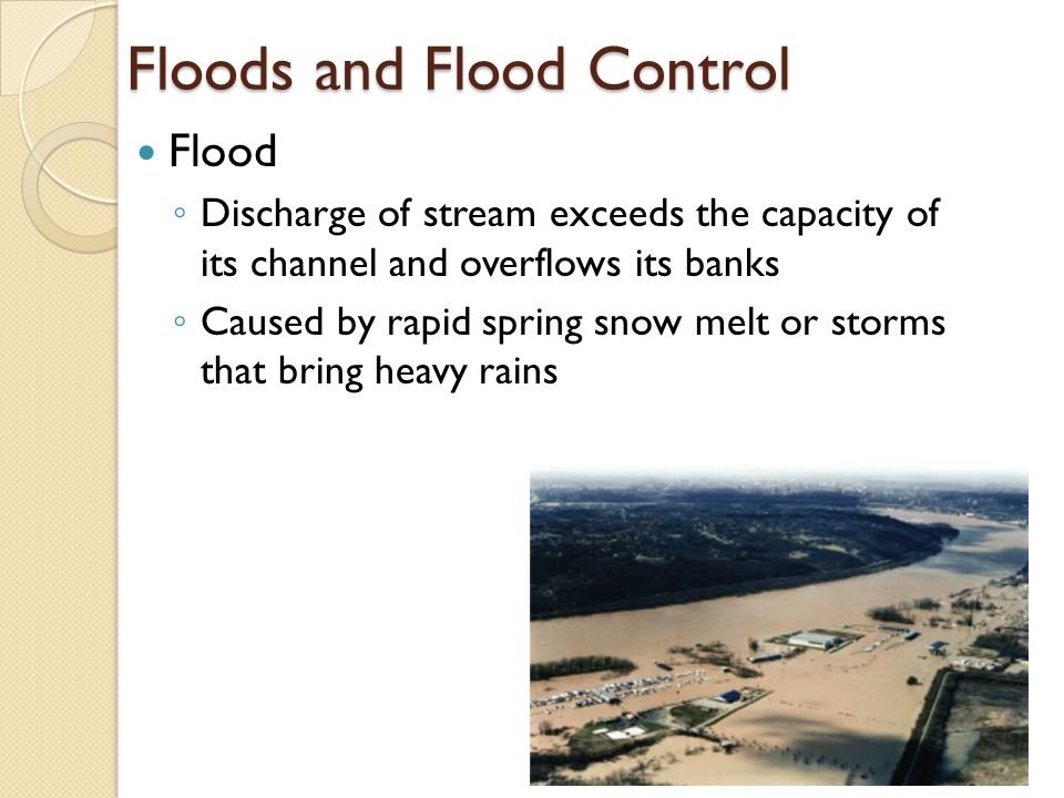 Floods and Flood Control Flood ◦ Discharge of stream exceeds the capacity of its channel and overflows its banks ◦ Caused by rapid spring snow melt or storms that bring heavy rains