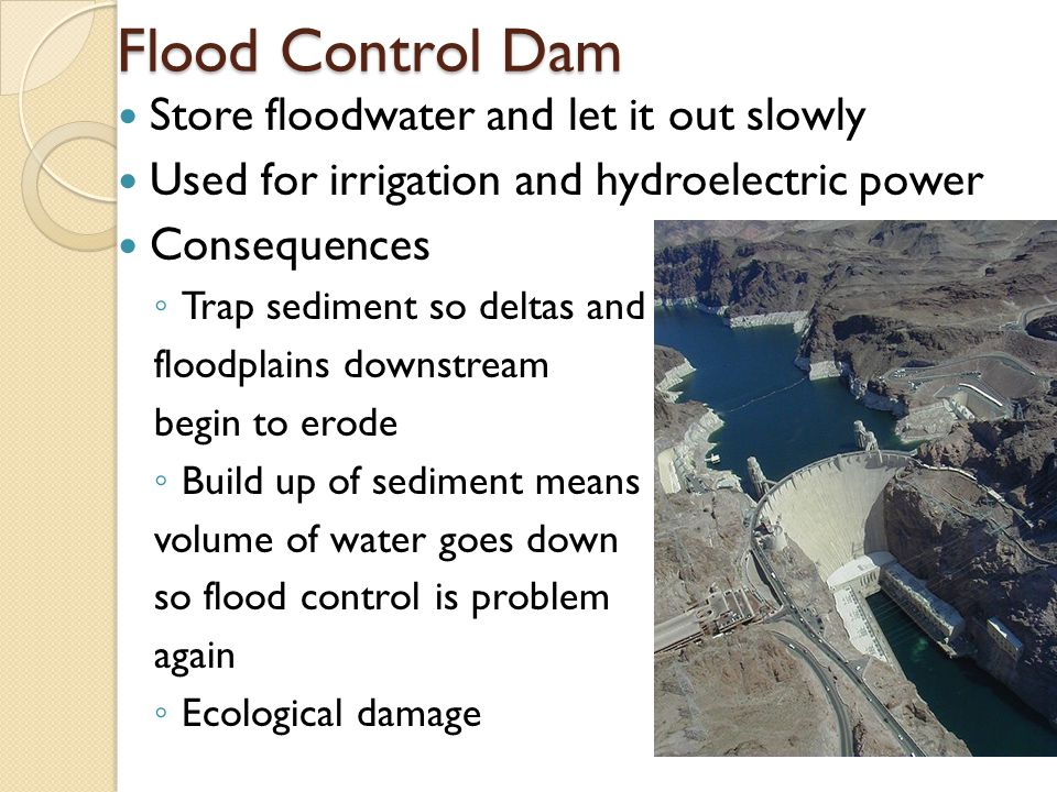 Flood Control Dam Store floodwater and let it out slowly Used for irrigation and hydroelectric power Consequences ◦ Trap sediment so deltas and floodplains downstream begin to erode ◦ Build up of sediment means volume of water goes down so flood control is problem again ◦ Ecological damage