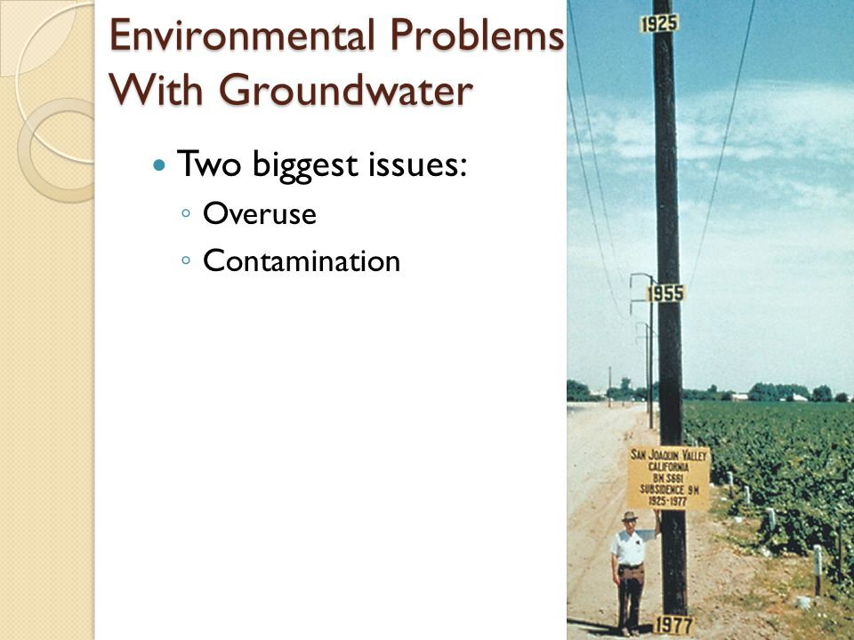Environmental Problems Associated With Groundwater Two biggest issues: ◦ Overuse ◦ Contamination