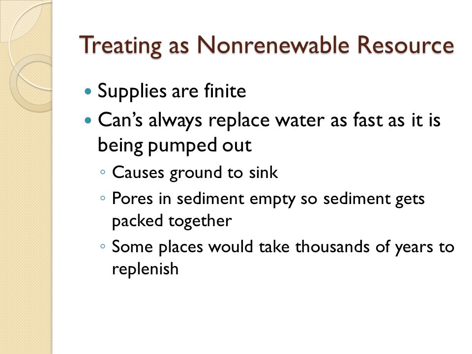 Treating as Nonrenewable Resource Supplies are finite Can's always replace water as fast as it is being pumped out ◦ Causes ground to sink ◦ Pores in sediment empty so sediment gets packed together ◦ Some places would take thousands of years to replenish