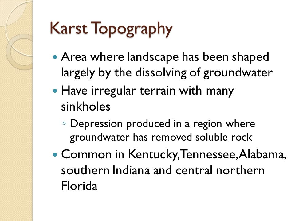 Karst Topography Area where landscape has been shaped largely by the dissolving of groundwater Have irregular terrain with many sinkholes ◦ Depression produced in a region where groundwater has removed soluble rock Common in Kentucky, Tennessee, Alabama, southern Indiana and central northern Florida