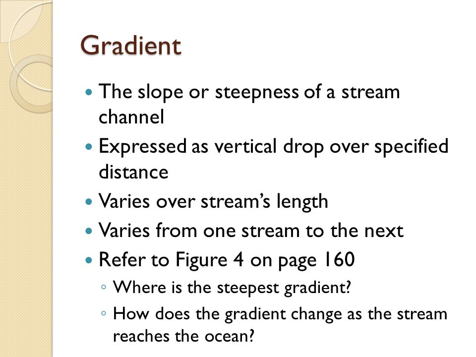 Gradient The slope or steepness of a stream channel Expressed as vertical drop over specified distance Varies over stream's length Varies from one stream to the next Refer to Figure 4 on page 160 ◦ Where is the steepest gradient.