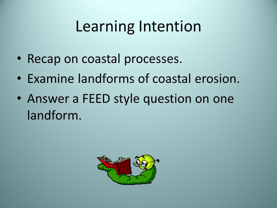 Learning Intention Recap on coastal processes. Examine landforms of coastal erosion. Answer a FEED style question on one landform.