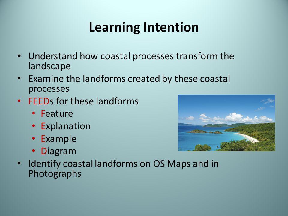 Learning Intention Understand how coastal processes transform the landscape Examine the landforms created by these coastal processes FEEDs for these l