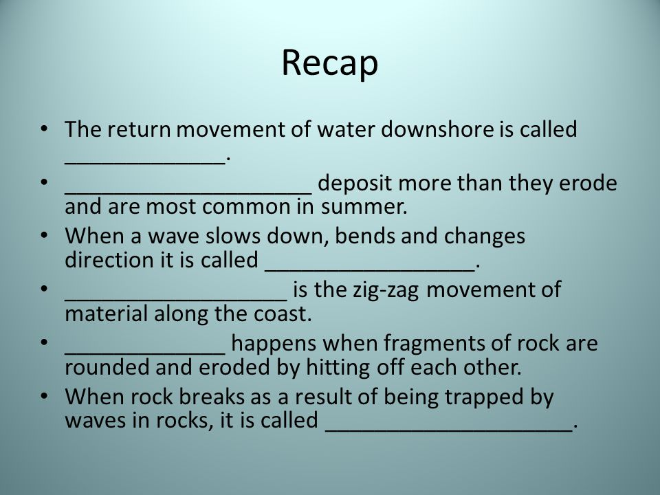 Recap The return movement of water downshore is called _____________. ____________________ deposit more than they erode and are most common in summer.