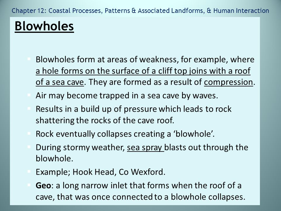 Chapter 12: Coastal Processes, Patterns & Associated Landforms, & Human Interaction Blowholes  Blowholes form at areas of weakness, for example, wher