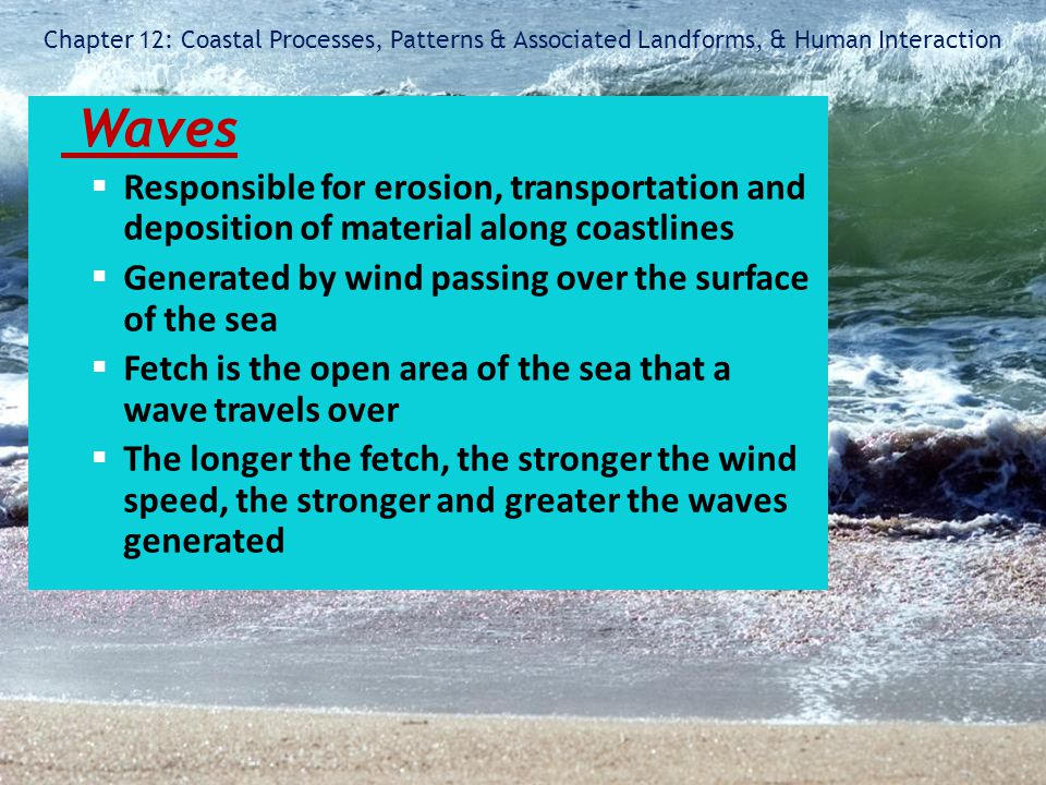 Chapter 12: Coastal Processes, Patterns & Associated Landforms, & Human Interaction Waves  Responsible for erosion, transportation and deposition of
