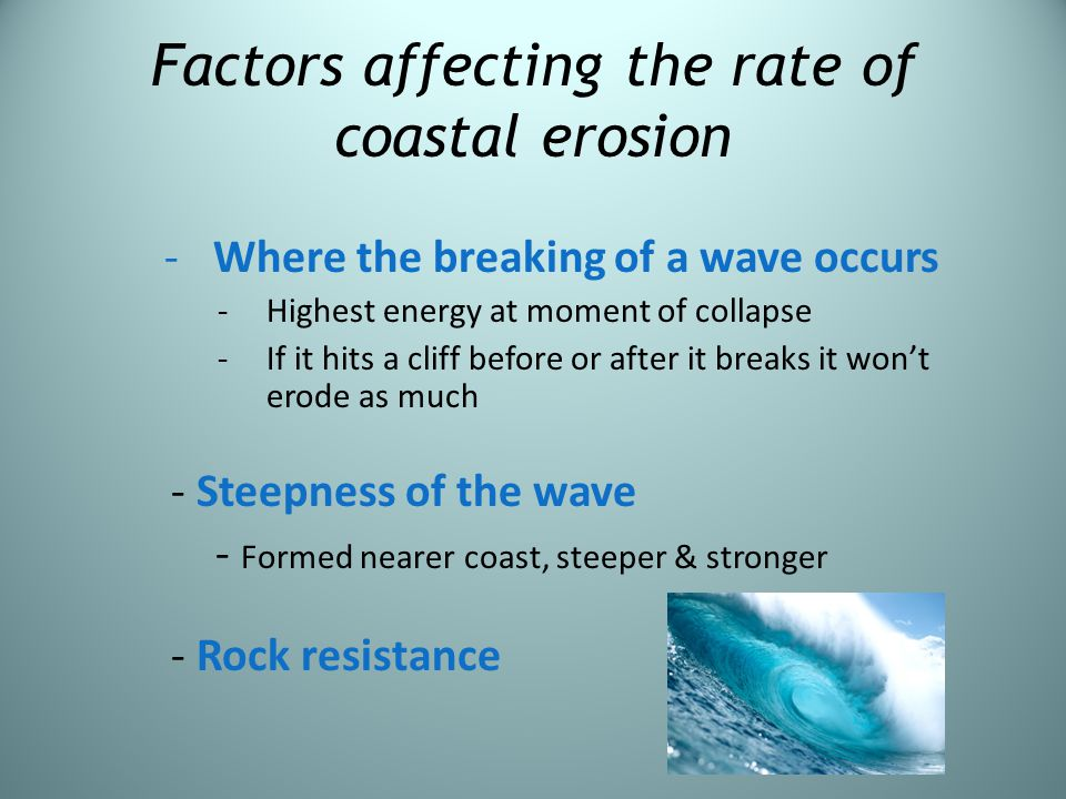 Factors affecting the rate of coastal erosion -Where the breaking of a wave occurs -Highest energy at moment of collapse -If it hits a cliff before or
