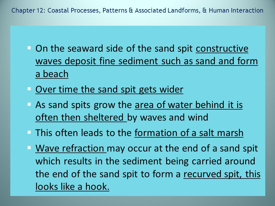 Chapter 12: Coastal Processes, Patterns & Associated Landforms, & Human Interaction  On the seaward side of the sand spit constructive waves deposit