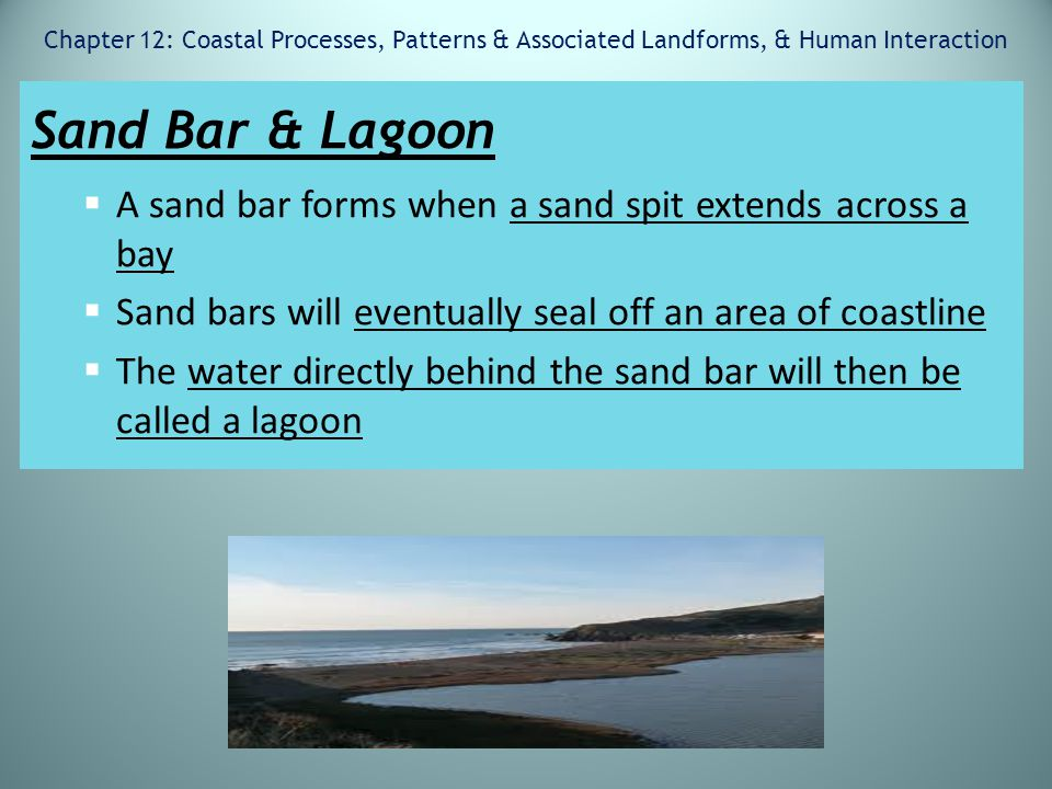 Chapter 12: Coastal Processes, Patterns & Associated Landforms, & Human Interaction Sand Bar & Lagoon  A sand bar forms when a sand spit extends acro