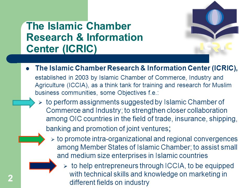 The Islamic Chamber Research & Information Center (ICRIC) The Islamic Chamber Research & Information Center (ICRIC), established in 2003 by Islamic Chamber of Commerce, Industry and Agriculture (ICCIA), as a think tank for training and research for Muslim business communities, some Objectives f.e.:  to perform assignments suggested by Islamic Chamber of Commerce and Industry; to strengthen closer collaboration among OIC countries in the field of trade, insurance, shipping, banking and promotion of joint ventures ;  to promote intra-organizational and regional convergences among Member States of Islamic Chamber; to assist small and medium size enterprises in Islamic countries  to help entrepreneurs through ICCIA, to be equipped with technical skills and knowledge on marketing in different fields on industry 2