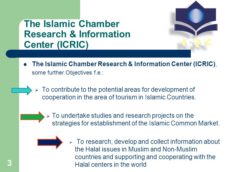 The Islamic Chamber Research & Information Center (ICRIC) The Islamic Chamber Research & Information Center (ICRIC), some further Objectives f.e.:  To contribute to the potential areas for development of cooperation in the area of tourism in Islamic Countries.
