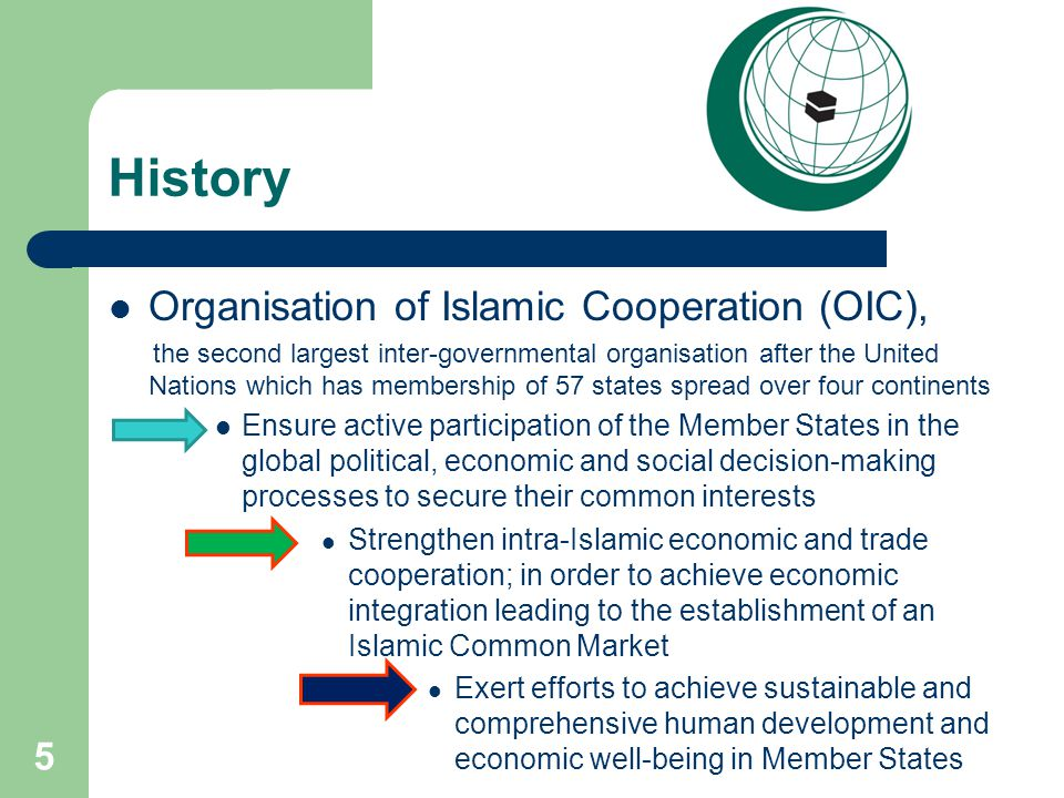 History Organisation of Islamic Cooperation (OIC), the second largest inter-governmental organisation after the United Nations which has membership of 57 states spread over four continents Ensure active participation of the Member States in the global political, economic and social decision-making processes to secure their common interests Strengthen intra-Islamic economic and trade cooperation; in order to achieve economic integration leading to the establishment of an Islamic Common Market Exert efforts to achieve sustainable and comprehensive human development and economic well-being in Member States 5
