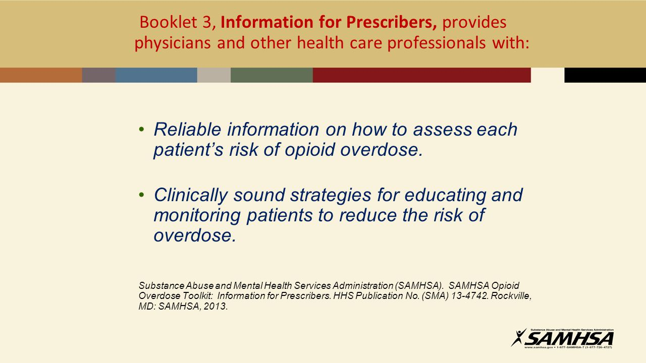 Booklet 3, Information for Prescribers, provides physicians and other health care professionals with: Reliable information on how to assess each patient's risk of opioid overdose.