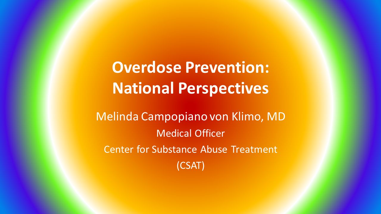 Overdose Prevention: National Perspectives Melinda Campopiano von Klimo, MD Medical Officer Center for Substance Abuse Treatment (CSAT)