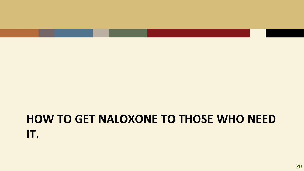 20 HOW TO GET NALOXONE TO THOSE WHO NEED IT.