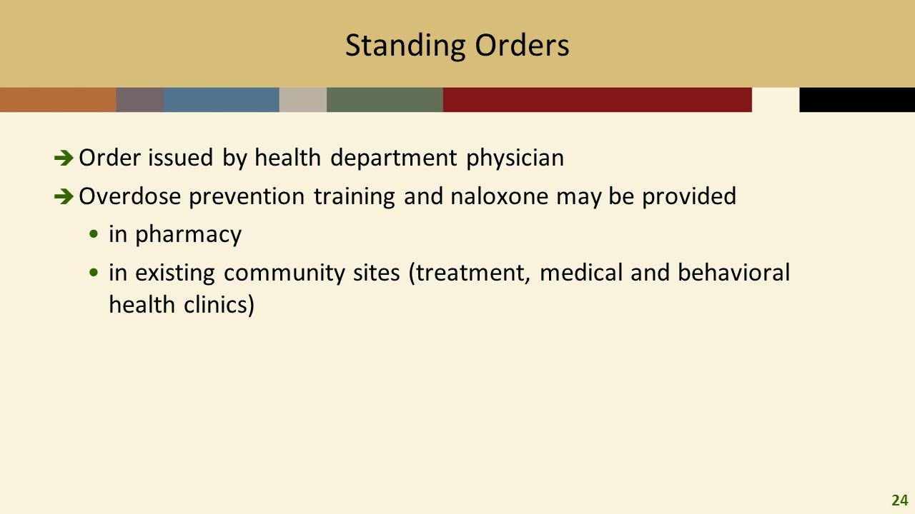24 Standing Orders  Order issued by health department physician  Overdose prevention training and naloxone may be provided in pharmacy in existing community sites (treatment, medical and behavioral health clinics)