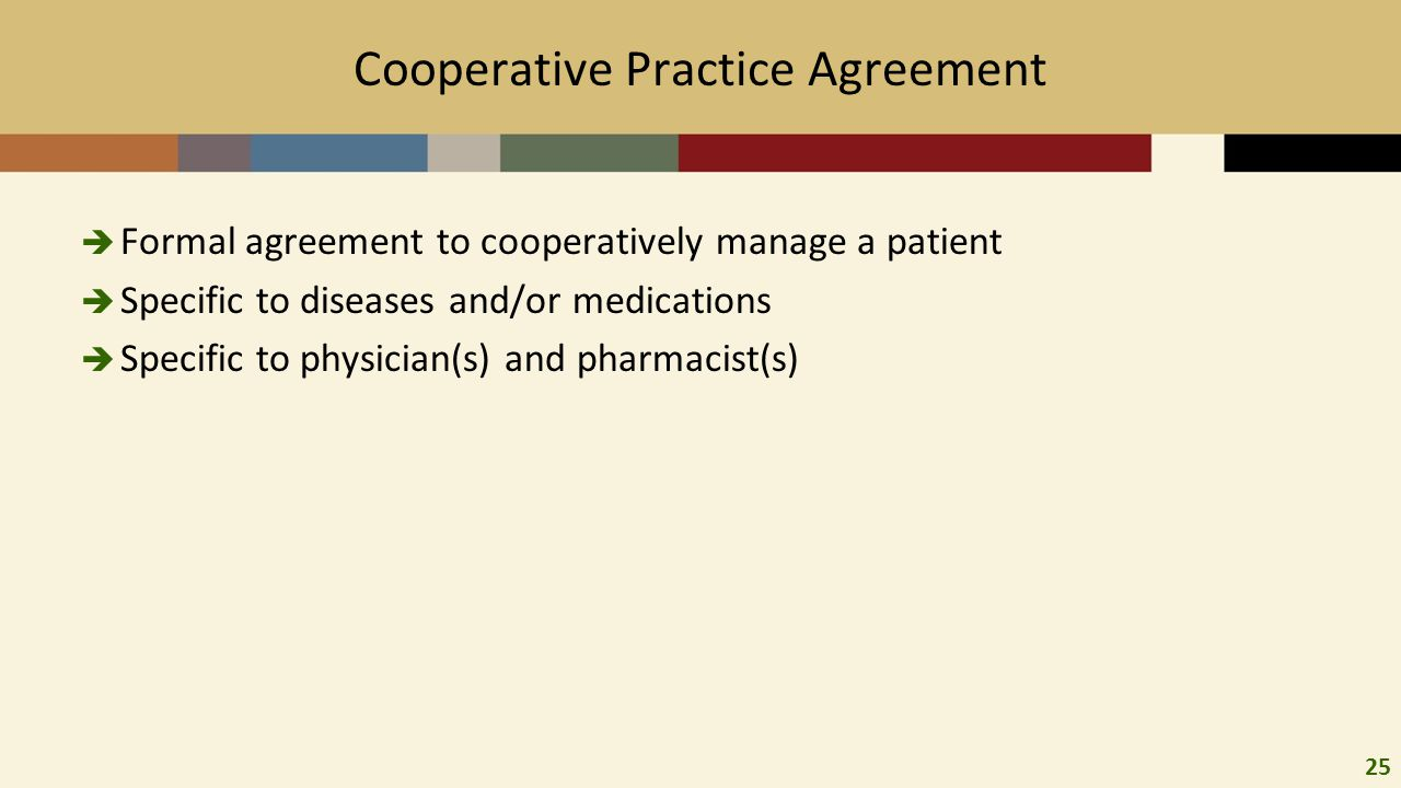 25 Cooperative Practice Agreement  Formal agreement to cooperatively manage a patient  Specific to diseases and/or medications  Specific to physician(s) and pharmacist(s)