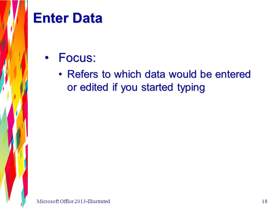 Enter Data Focus:Focus: Refers to which data would be entered or edited if you started typingRefers to which data would be entered or edited if you started typing Microsoft Office 2013-Illustrated18