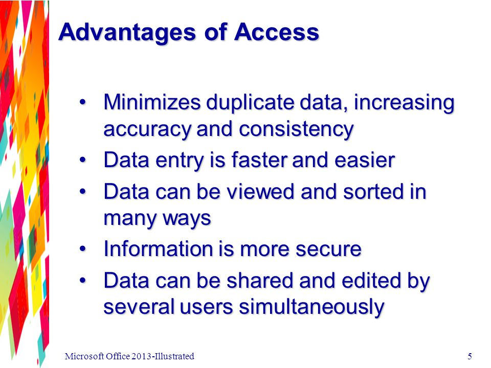 Advantages of Access Minimizes duplicate data, increasing accuracy and consistencyMinimizes duplicate data, increasing accuracy and consistency Data entry is faster and easierData entry is faster and easier Data can be viewed and sorted in many waysData can be viewed and sorted in many ways Information is more secureInformation is more secure Data can be shared and edited by several users simultaneouslyData can be shared and edited by several users simultaneously Microsoft Office 2013-Illustrated5