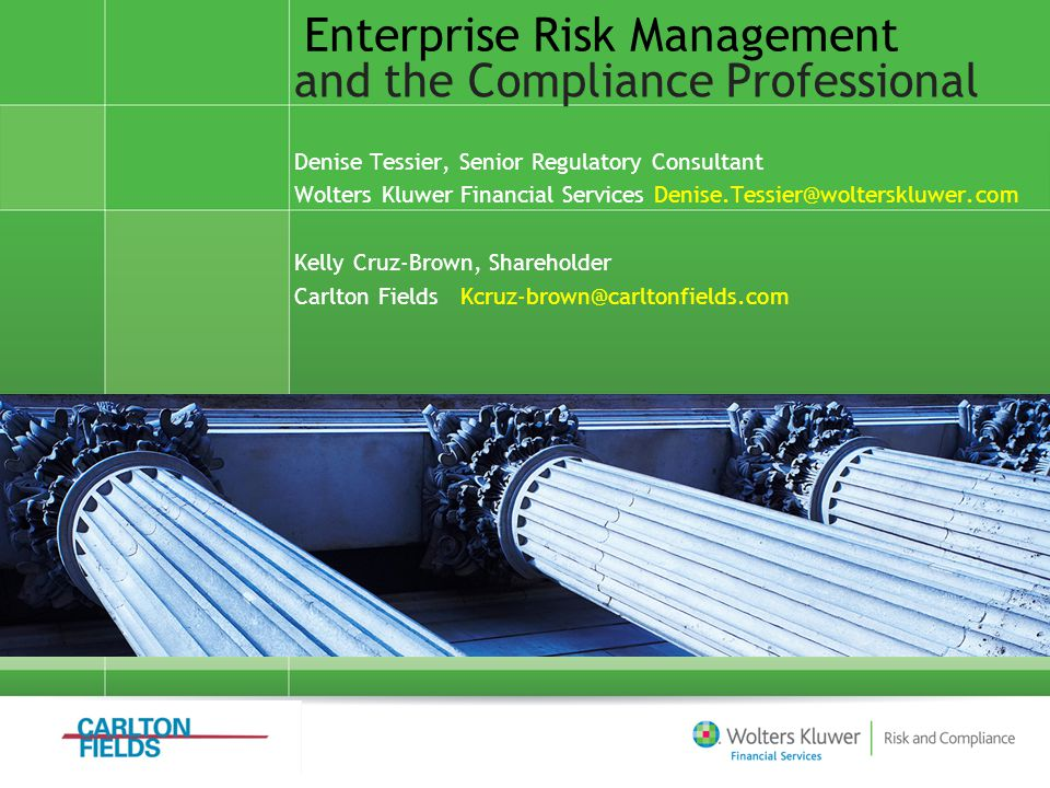 Enterprise Risk Management and the Compliance Professional Denise Tessier, Senior Regulatory Consultant Wolters Kluwer Financial Services Denise.Tessi