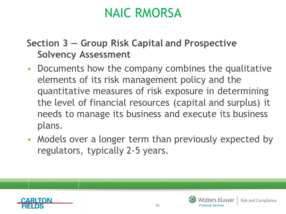 NAIC RMORSA Section 3 — Group Risk Capital and Prospective Solvency Assessment Documents how the company combines the qualitative elements of its risk management policy and the quantitative measures of risk exposure in determining the level of financial resources (capital and surplus) it needs to manage its business and execute its business plans.