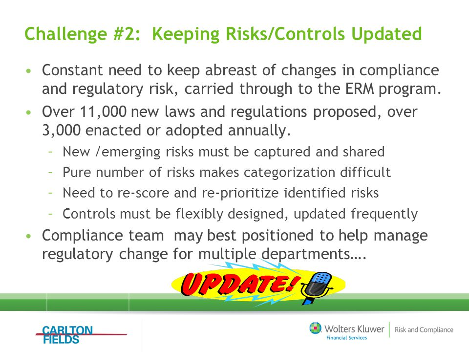 Challenge #2: Keeping Risks/Controls Updated Constant need to keep abreast of changes in compliance and regulatory risk, carried through to the ERM program.