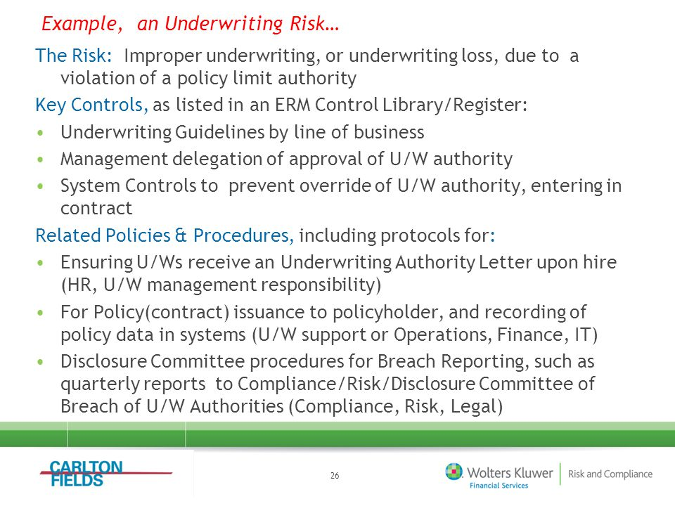 The Risk: Improper underwriting, or underwriting loss, due to a violation of a policy limit authority Key Controls, as listed in an ERM Control Library/Register: Underwriting Guidelines by line of business Management delegation of approval of U/W authority System Controls to prevent override of U/W authority, entering in contract Related Policies & Procedures, including protocols for: Ensuring U/Ws receive an Underwriting Authority Letter upon hire (HR, U/W management responsibility) For Policy(contract) issuance to policyholder, and recording of policy data in systems (U/W support or Operations, Finance, IT) Disclosure Committee procedures for Breach Reporting, such as quarterly reports to Compliance/Risk/Disclosure Committee of Breach of U/W Authorities (Compliance, Risk, Legal) 26 Example, an Underwriting Risk…
