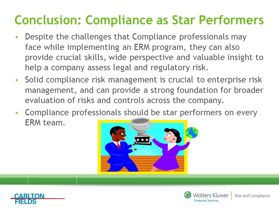 Conclusion: Compliance as Star Performers Despite the challenges that Compliance professionals may face while implementing an ERM program, they can also provide crucial skills, wide perspective and valuable insight to help a company assess legal and regulatory risk.