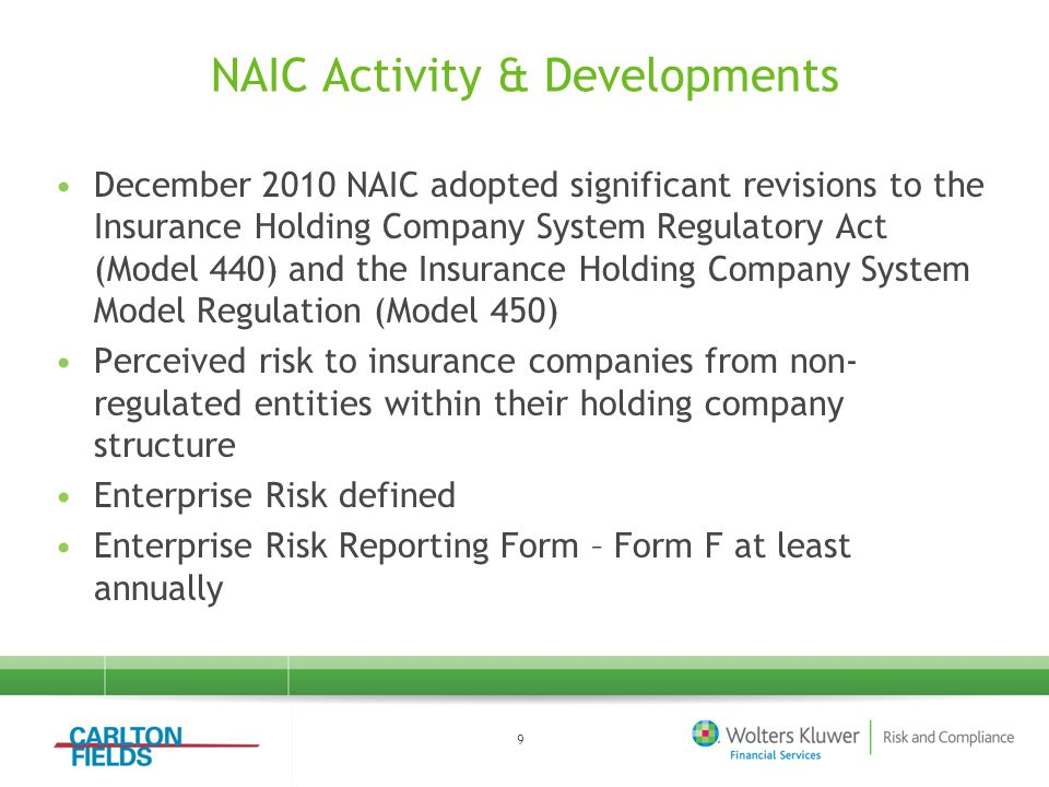 NAIC Activity & Developments December 2010 NAIC adopted significant revisions to the Insurance Holding Company System Regulatory Act (Model 440) and the Insurance Holding Company System Model Regulation (Model 450) Perceived risk to insurance companies from non- regulated entities within their holding company structure Enterprise Risk defined Enterprise Risk Reporting Form – Form F at least annually 9