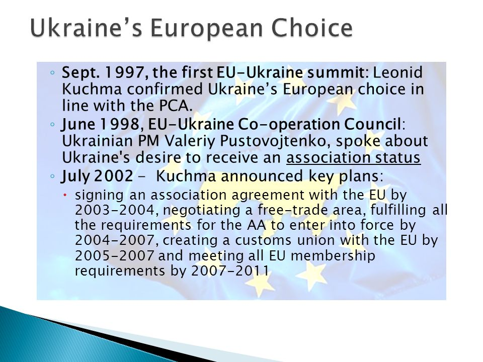  1994 PCA – post-soviet space, not part of CEECs – no EU membership prospect ◦ close relations building upon the existing historical links; the common values; and the recognition and support to the wish of Ukraine to establish close cooperation with European institutions  1999 Common Strategy – UA strategic partner ◦ Acknowledged Ukraine's European aspirations and welcome[d] Ukraine's pro-European choice  2004 – Ukraine included in the European Neighbourhood Policy (ENP)  2008 – the ENP receives an eastern dimension – the launch of Eastern Partnership