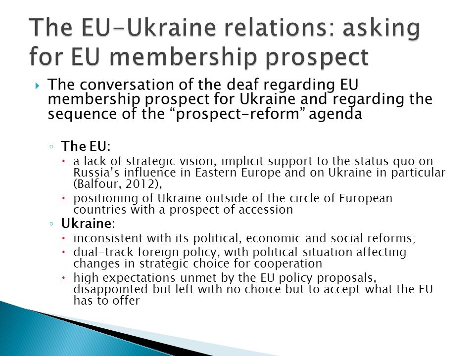  The conversation of the deaf regarding EU membership prospect for Ukraine and regarding the sequence of the prospect-reform agenda ◦ The EU:  a lack of strategic vision, implicit support to the status quo on Russia's influence in Eastern Europe and on Ukraine in particular (Balfour, 2012),  positioning of Ukraine outside of the circle of European countries with a prospect of accession ◦ Ukraine:  inconsistent with its political, economic and social reforms;  dual-track foreign policy, with political situation affecting changes in strategic choice for cooperation  high expectations unmet by the EU policy proposals, disappointed but left with no choice but to accept what the EU has to offer