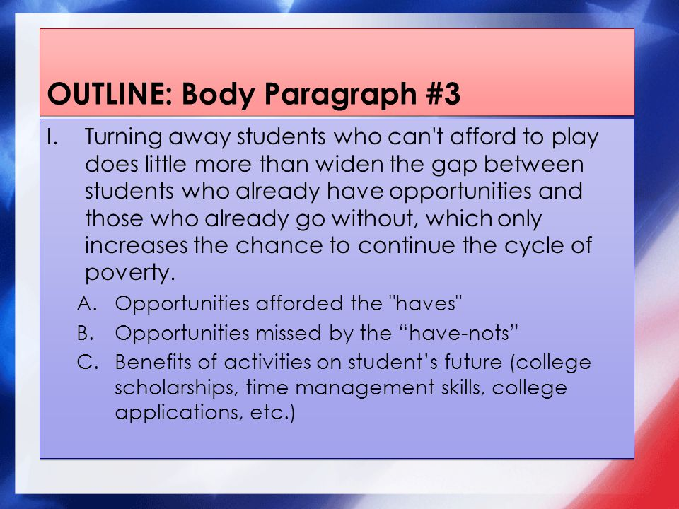OUTLINE: Body Paragraph #3 I.Turning away students who can t afford to play does little more than widen the gap between students who already have opportunities and those who already go without, which only increases the chance to continue the cycle of poverty.