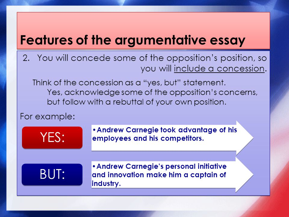Features of the argumentative essay 2.You will concede some of the opposition's position, so you will include a concession.