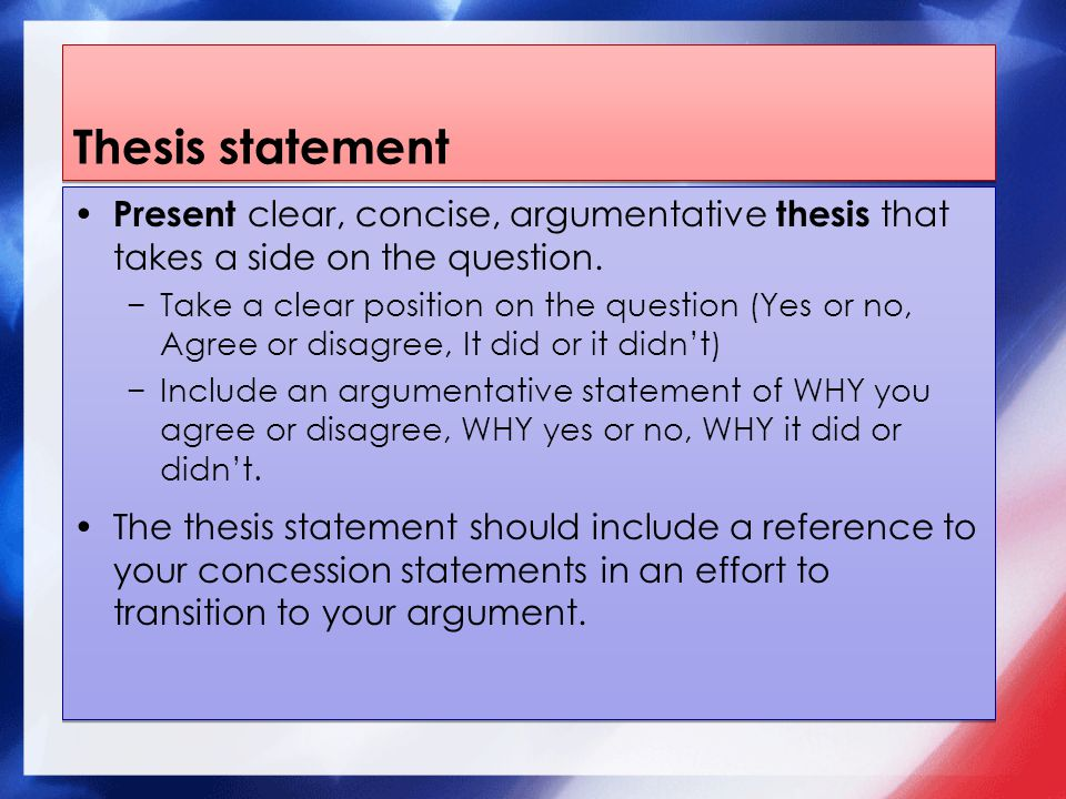 Thesis statement Present clear, concise, argumentative thesis that takes a side on the question.