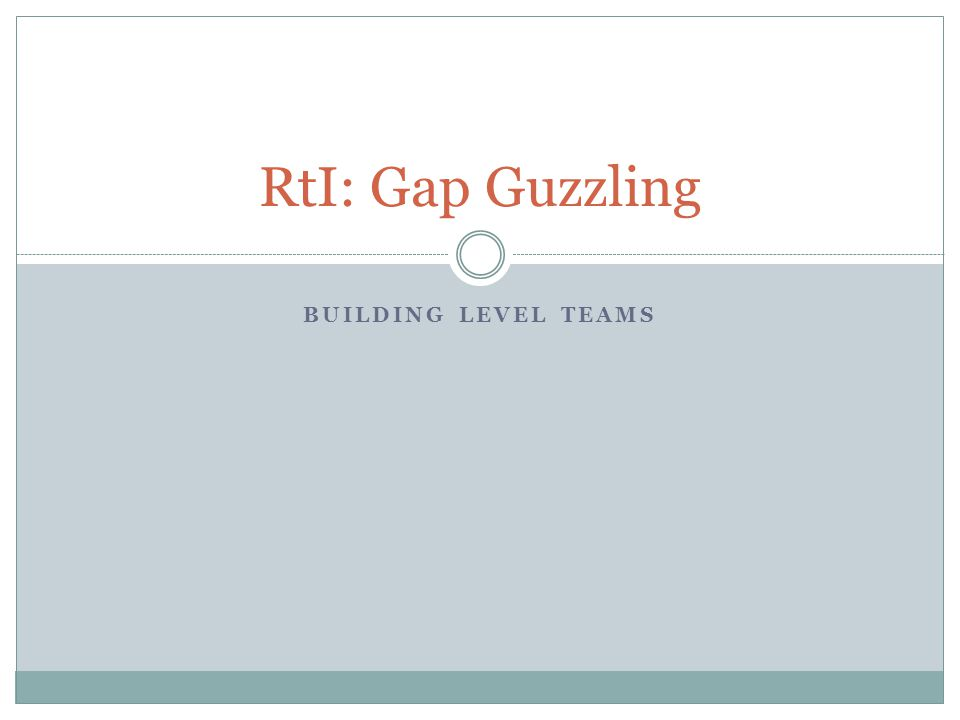BUILDING LEVEL TEAMS RtI: Gap Guzzling