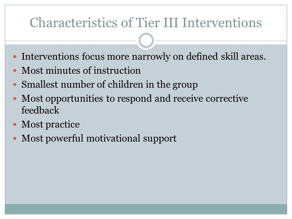 Characteristics of Tier III Interventions Delivered in very small groups or to students individually Must be provided in addition to Tier I instructio