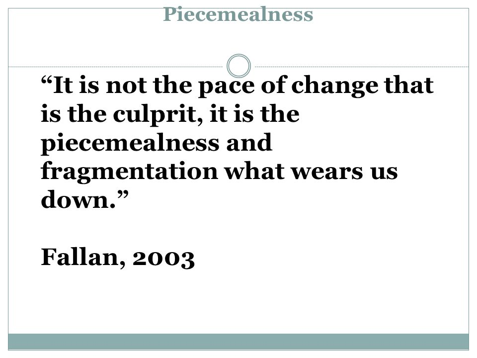It is not the pace of change that is the culprit, it is the piecemealness and fragmentation what wears us down. Fallan, 2003 Piecemealness