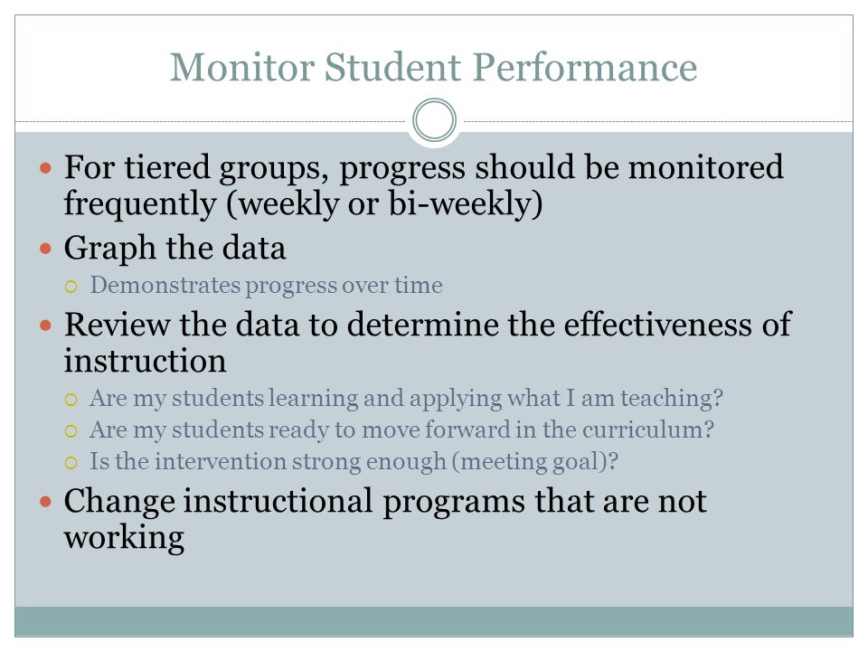 Monitor Student Performance For Tiered groups, we need to monitor progress probably weekly or once every couple weeks We need to use our data to deter
