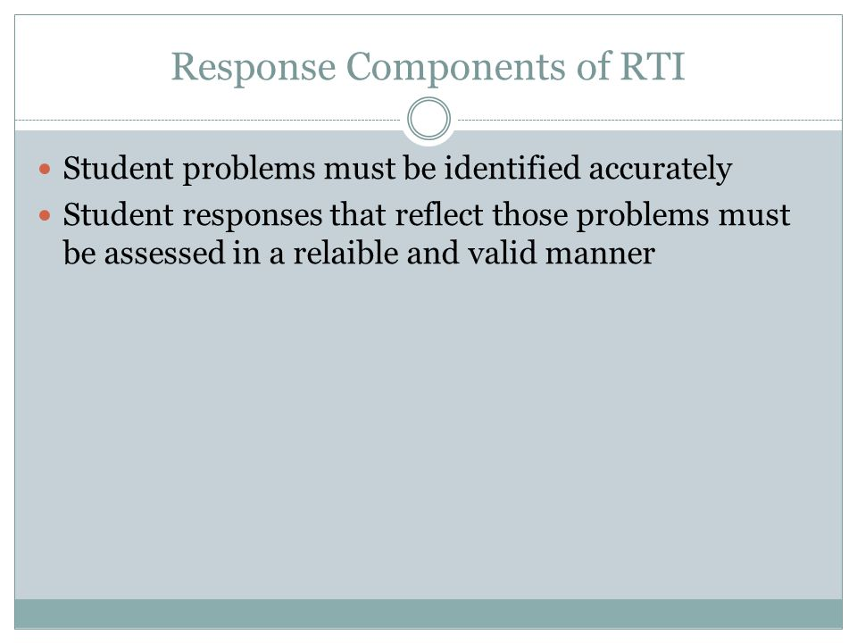 Response Components of RTI Student problems must be identified accurately Student responses that reflect those problems must be assessed in a relaible and valid manner