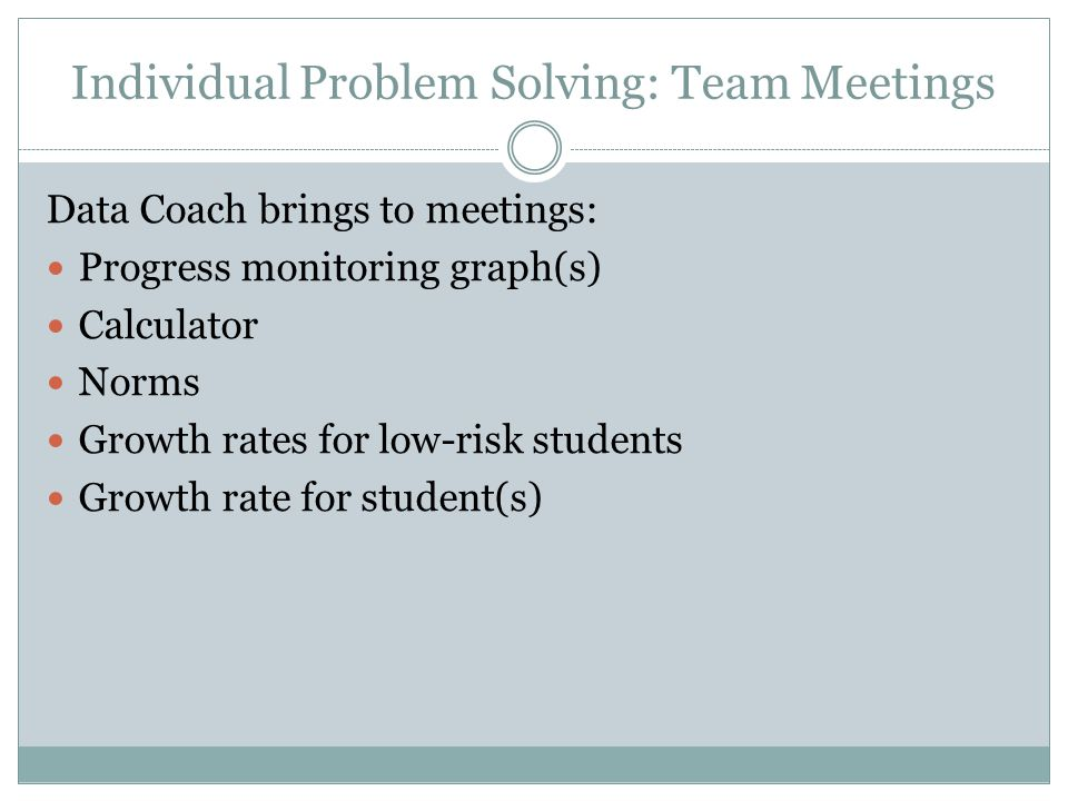 Monthly Problem/ Solving Team Meetings Same team as Data Day Team ½ day approx. 1X monthly (4-6 Weeks) Individual problem solving w/ parent  Tier III