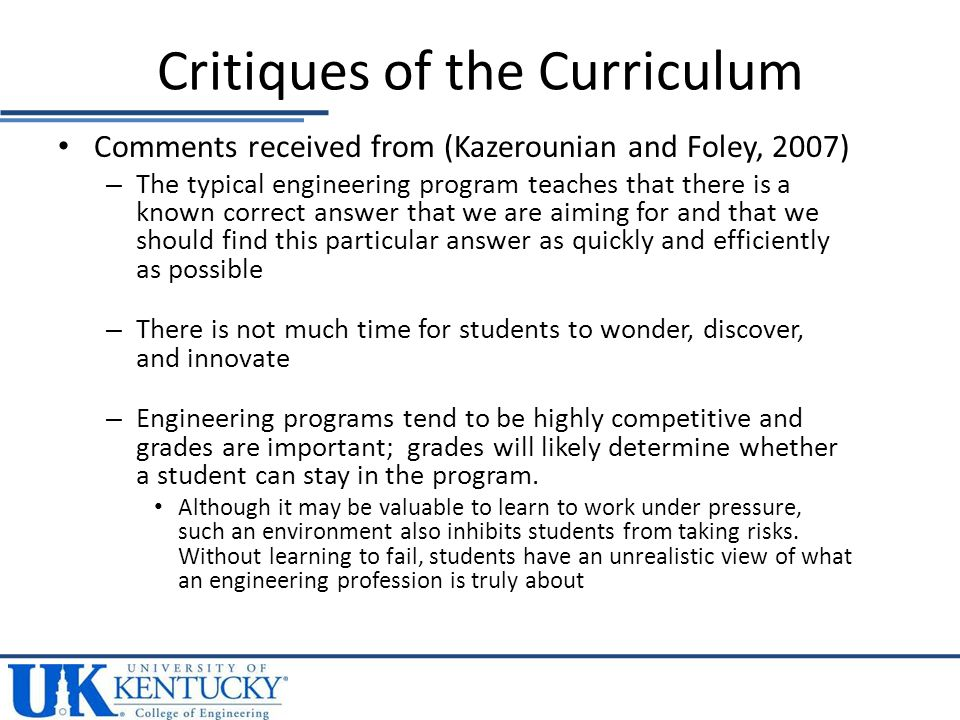 Comments received from (Kazerounian and Foley, 2007) – The typical engineering program teaches that there is a known correct answer that we are aiming for and that we should find this particular answer as quickly and efficiently as possible – There is not much time for students to wonder, discover, and innovate – Engineering programs tend to be highly competitive and grades are important; grades will likely determine whether a student can stay in the program.